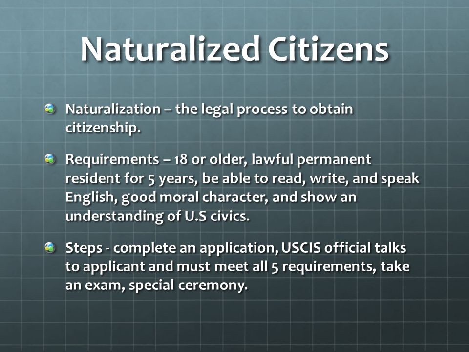 Naturalized Citizens Naturalization – the legal process to obtain citizenship.