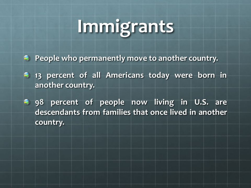 Immigrants People who permanently move to another country.