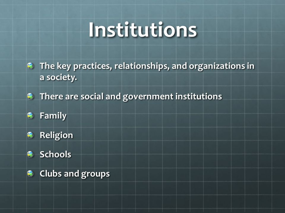 Institutions The key practices, relationships, and organizations in a society. There are social and government institutions.