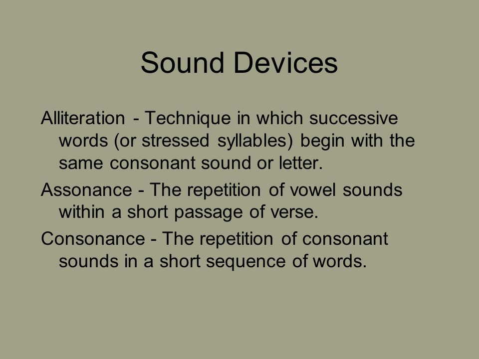 Sound Devices Alliteration - Technique in which successive words (or stressed syllables) begin with the same consonant sound or letter.