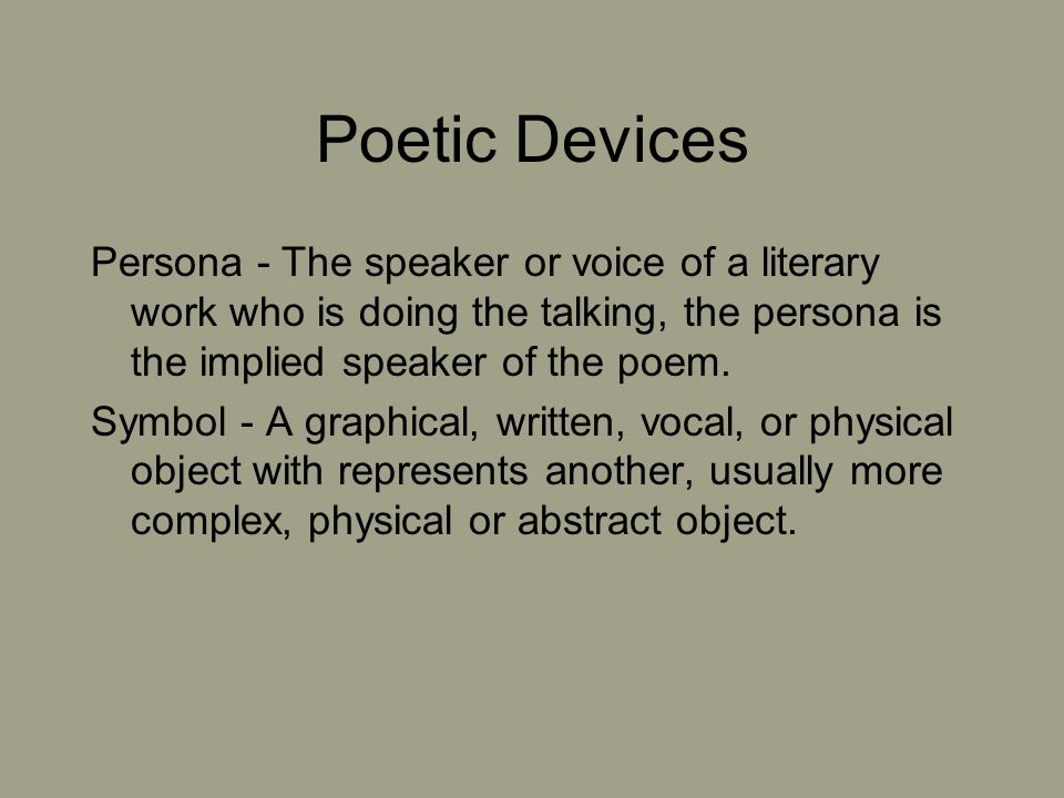 Poetic Devices Persona - The speaker or voice of a literary work who is doing the talking, the persona is the implied speaker of the poem.