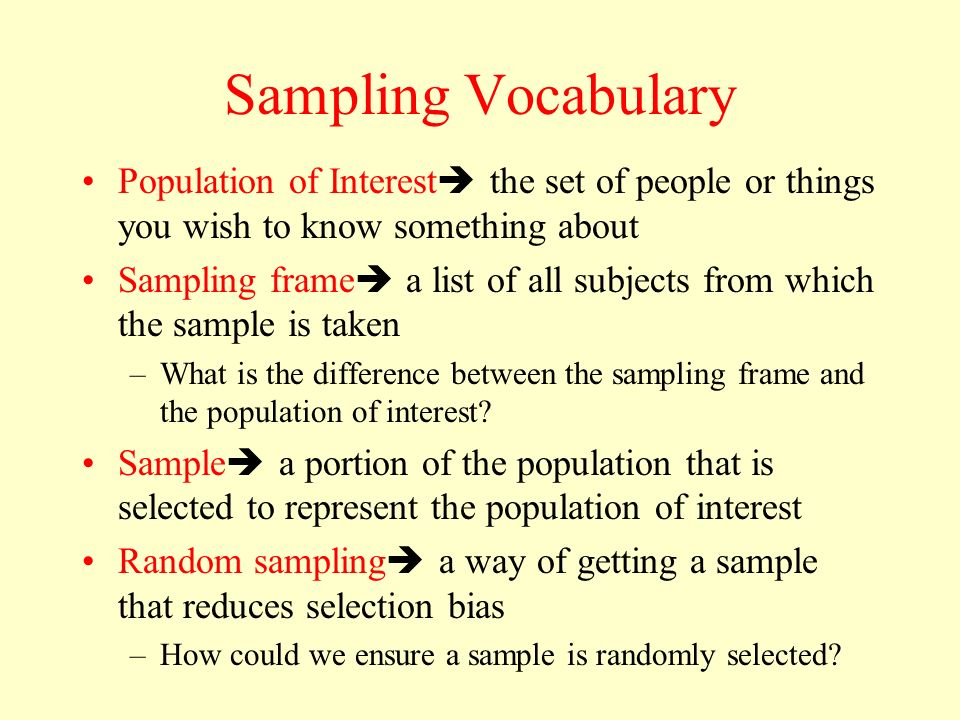 Sampling Vocabulary Population of Interest the set of people or things you wish to know something about.