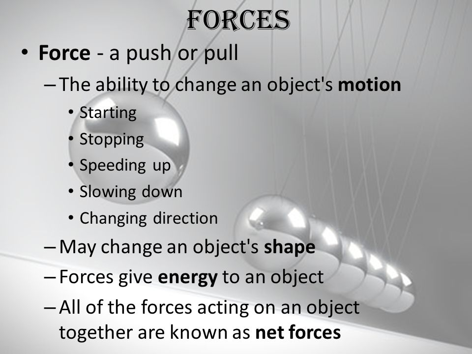 Forces Force - a push or pull The ability to change an object s motion