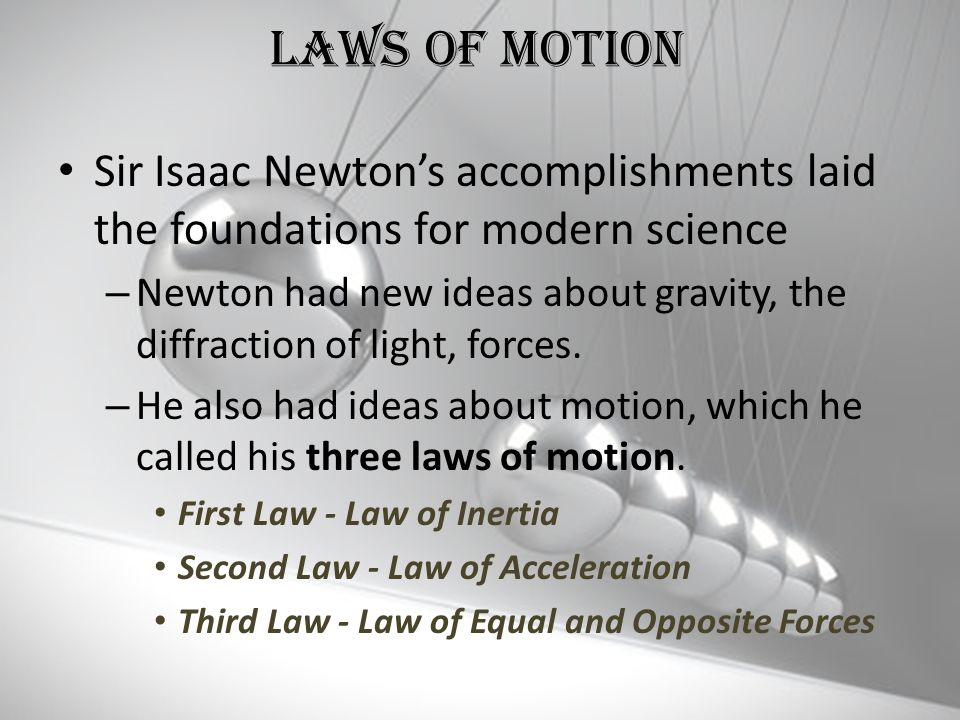 Laws Of Motion Sir Isaac Newton's accomplishments laid the foundations for modern science.