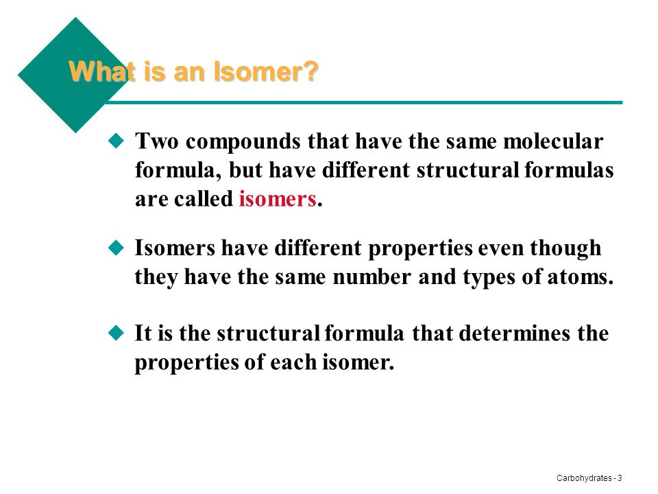 What is an Isomer Two compounds that have the same molecular formula, but have different structural formulas are called isomers.