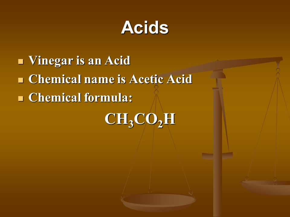 Acids Vinegar is an Acid Chemical name is Acetic Acid
