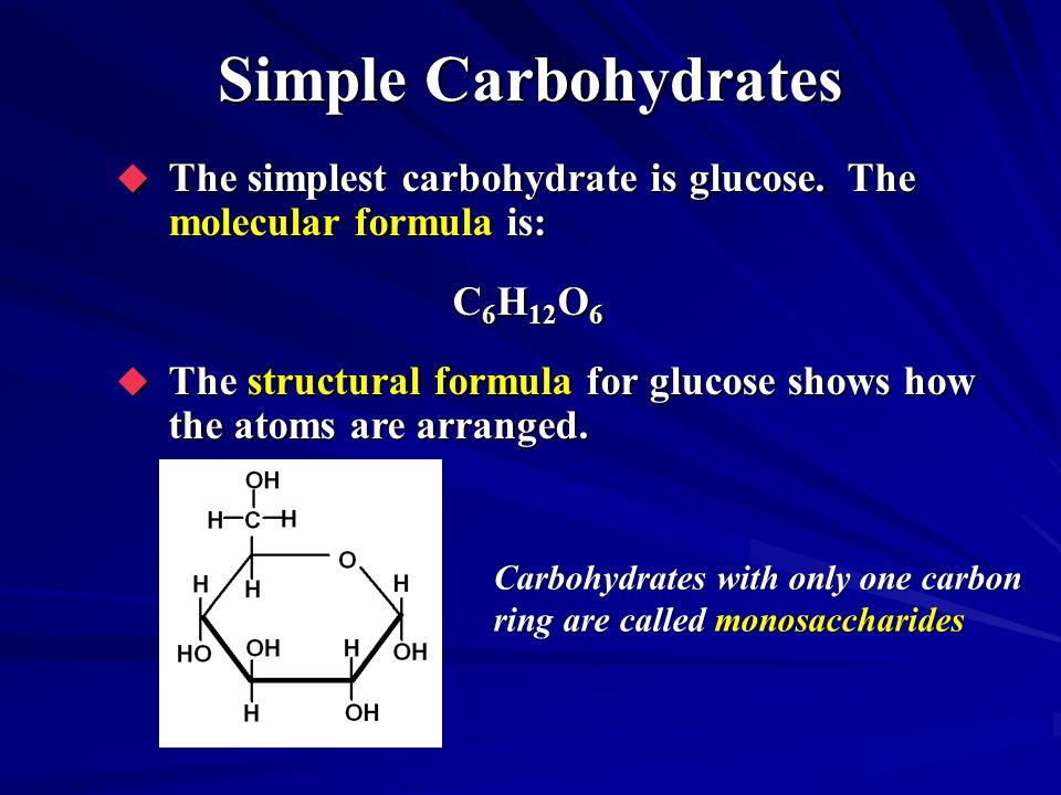 Simple Carbohydrates The simplest carbohydrate is glucose. The molecular formula is: C6H12O6.