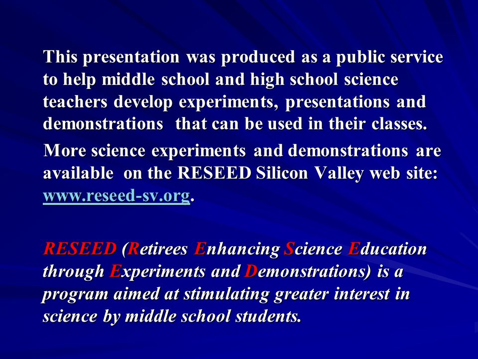This presentation was produced as a public service to help middle school and high school science teachers develop experiments, presentations and demonstrations that can be used in their classes.
