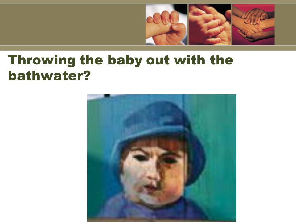 Throwing the baby out with the bathwater