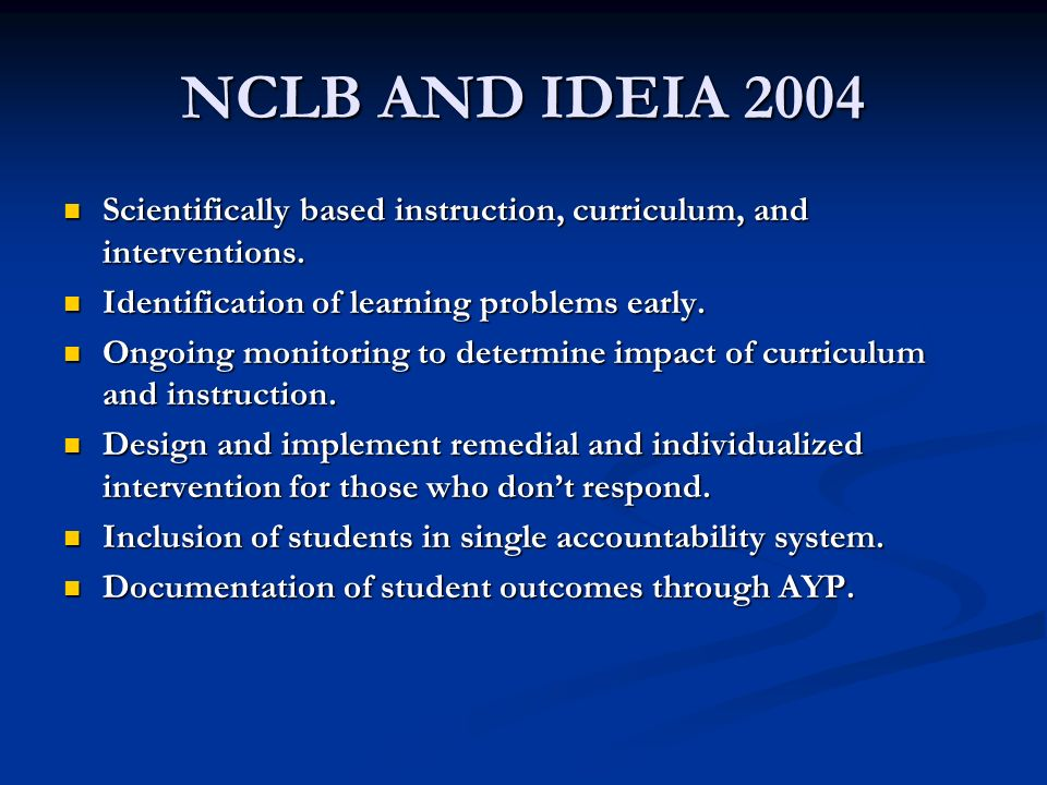 NCLB AND IDEIA 2004 Scientifically based instruction, curriculum, and interventions. Identification of learning problems early.