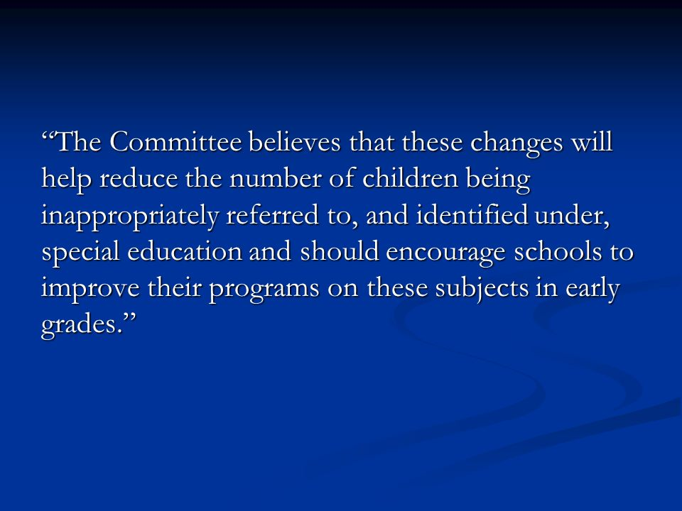 The Committee believes that these changes will help reduce the number of children being inappropriately referred to, and identified under, special education and should encourage schools to improve their programs on these subjects in early grades.