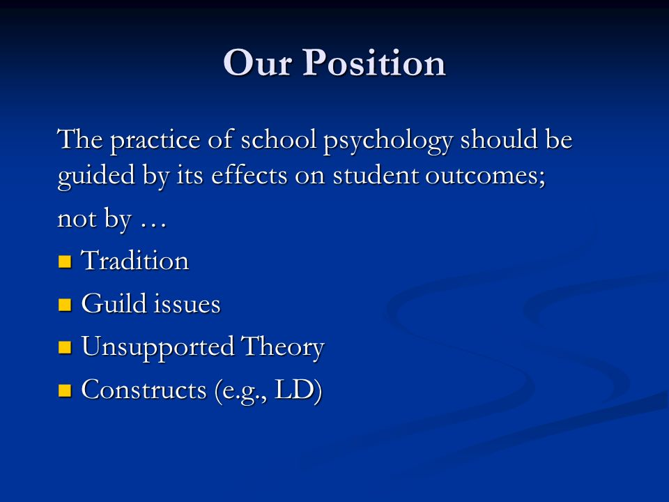 Our Position The practice of school psychology should be guided by its effects on student outcomes;