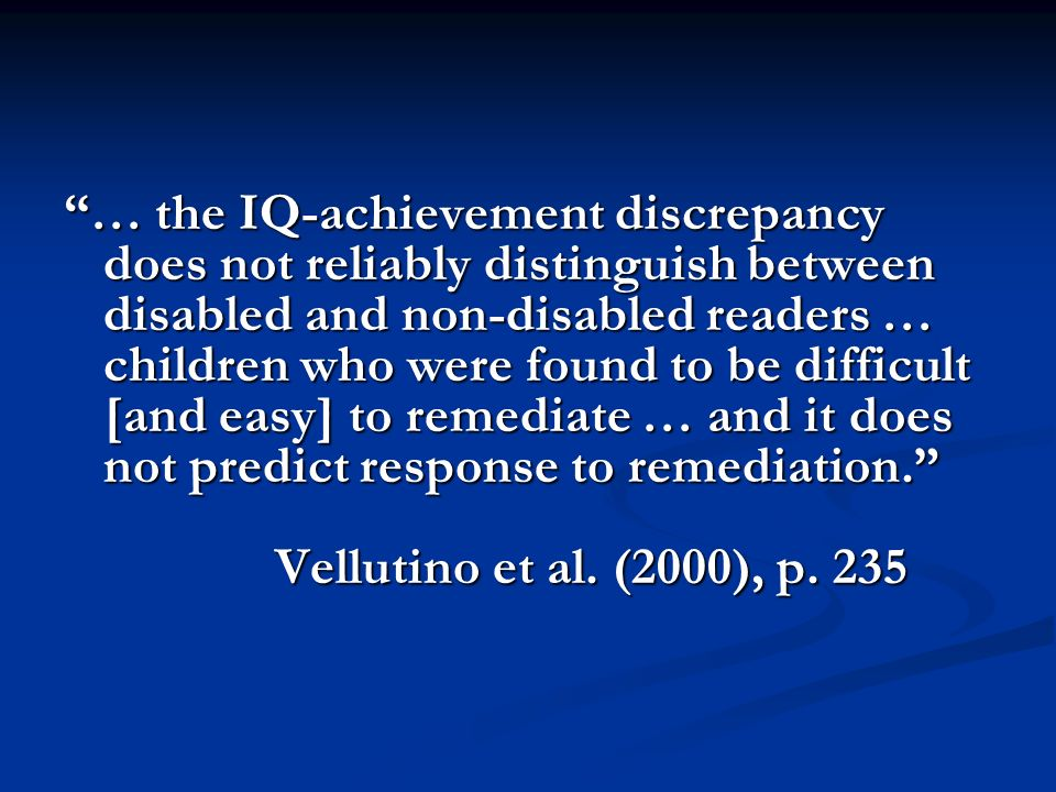 … the IQ-achievement discrepancy does not reliably distinguish between disabled and non-disabled readers … children who were found to be difficult [and easy] to remediate … and it does not predict response to remediation. Vellutino et al.