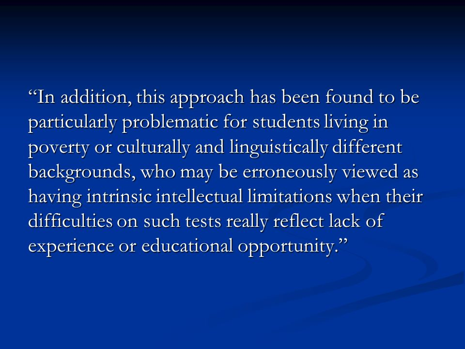 In addition, this approach has been found to be particularly problematic for students living in poverty or culturally and linguistically different backgrounds, who may be erroneously viewed as having intrinsic intellectual limitations when their difficulties on such tests really reflect lack of experience or educational opportunity.