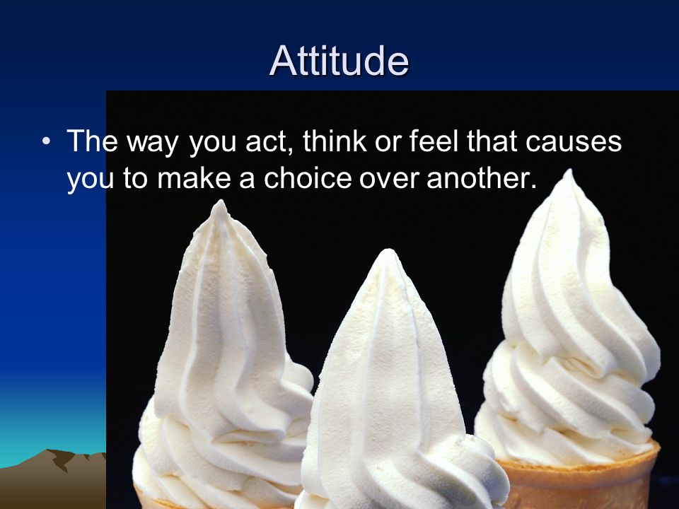 Attitude The way you act, think or feel that causes you to make a choice over another.