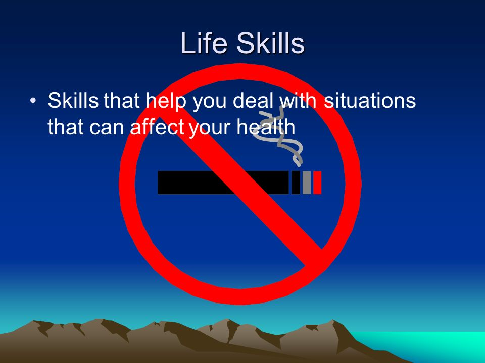 Life Skills Skills that help you deal with situations that can affect your health