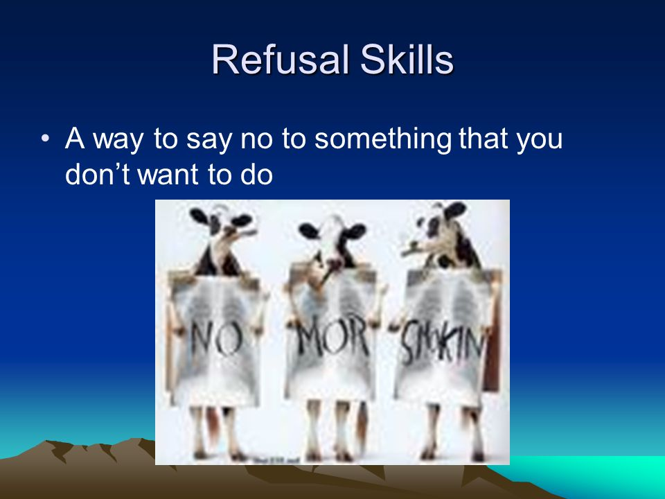 Refusal Skills A way to say no to something that you don't want to do