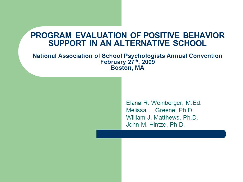 PROGRAM EVALUATION OF POSITIVE BEHAVIOR SUPPORT IN AN ALTERNATIVE SCHOOL National Association of School Psychologists Annual Convention February 27th, 2009 Boston, MA