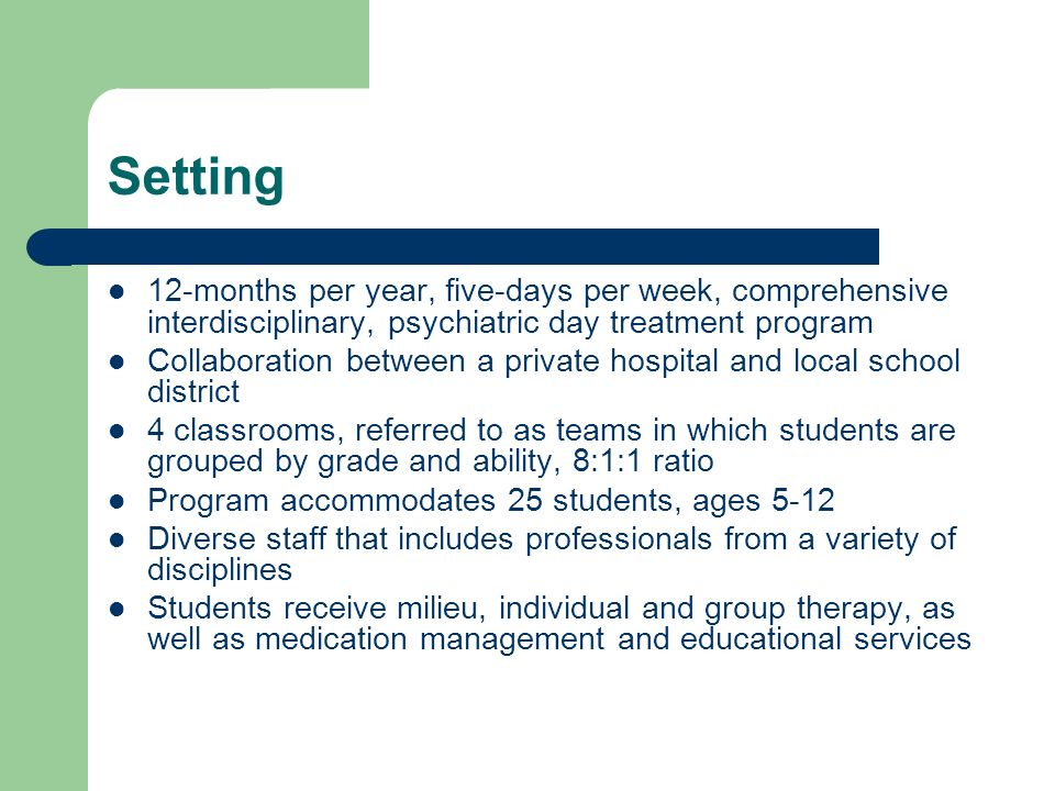 Setting 12-months per year, five-days per week, comprehensive interdisciplinary, psychiatric day treatment program.