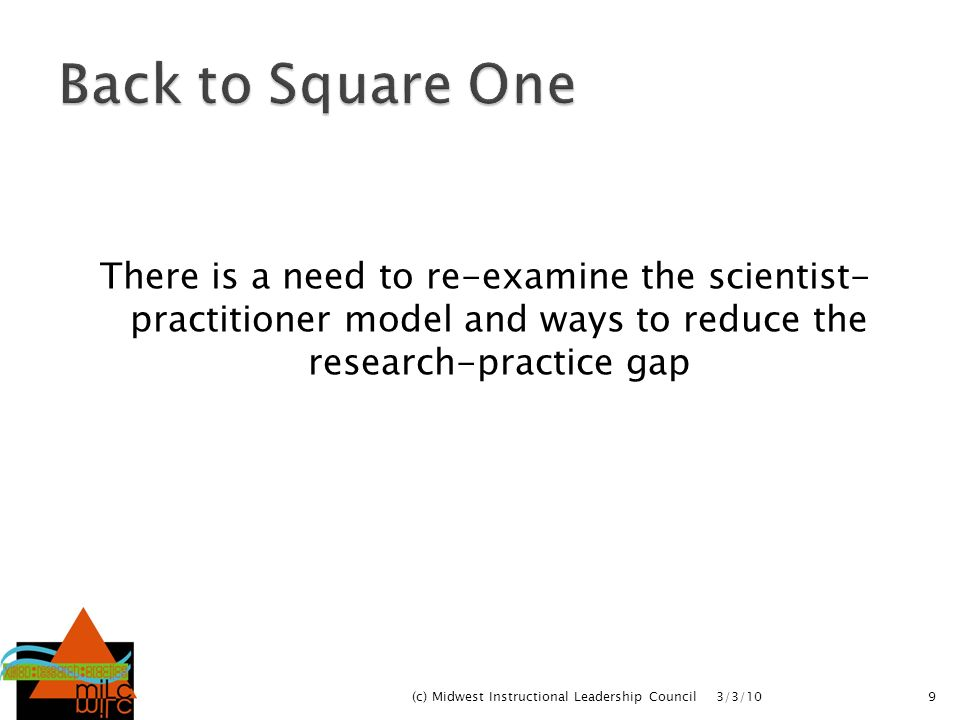 Back to Square One There is a need to re-examine the scientist- practitioner model and ways to reduce the research-practice gap.