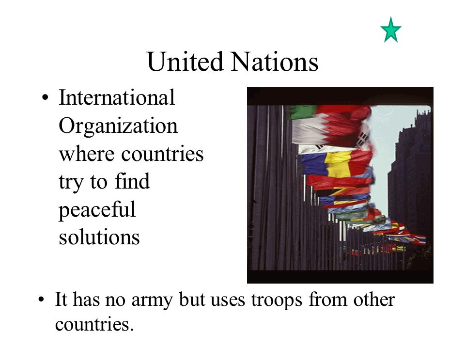 United Nations International Organization where countries try to find peaceful solutions.