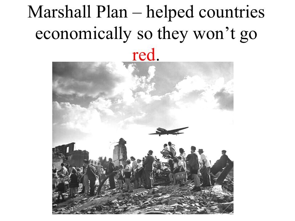 Marshall Plan – helped countries economically so they won't go red.