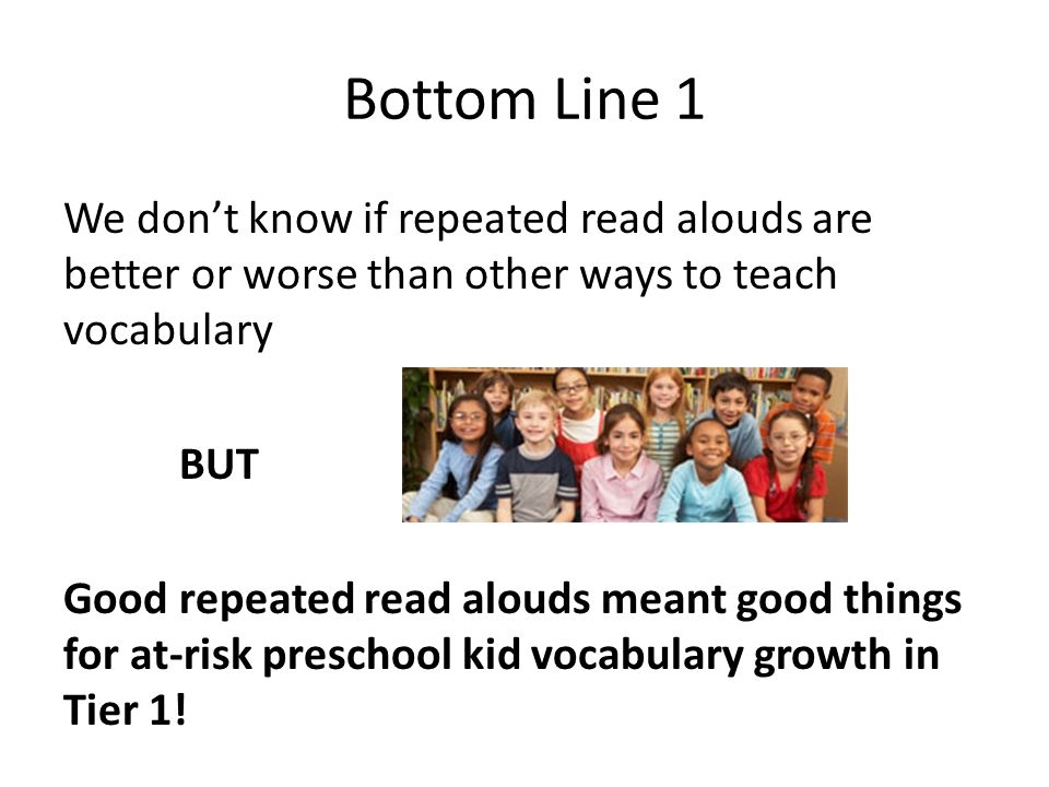 Bottom Line 1 We don't know if repeated read alouds are better or worse than other ways to teach vocabulary.