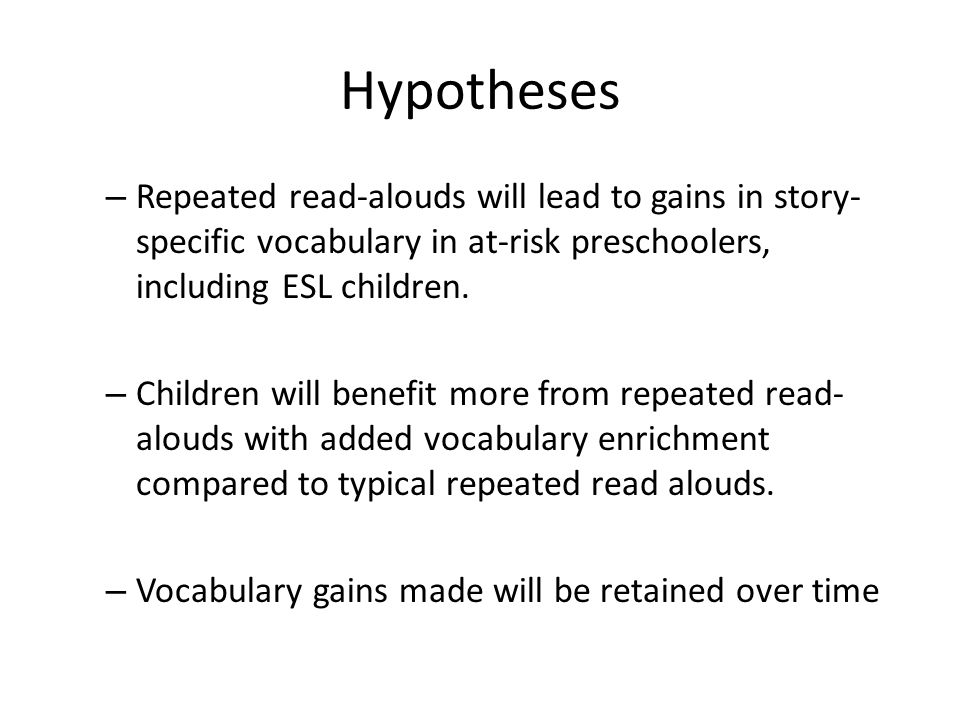 Hypotheses Repeated read-alouds will lead to gains in story-specific vocabulary in at-risk preschoolers, including ESL children.