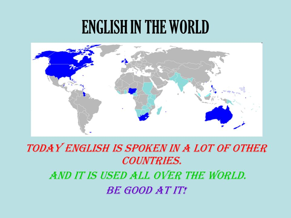 ENGLISH IN THE WORLD Today English is spoken in a lot of other countries. And it is used all over the world.