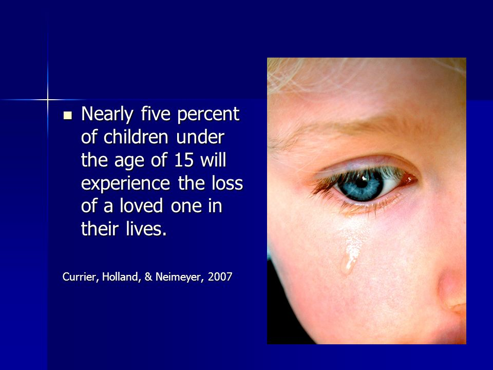 Nearly five percent of children under the age of 15 will experience the loss of a loved one in their lives.