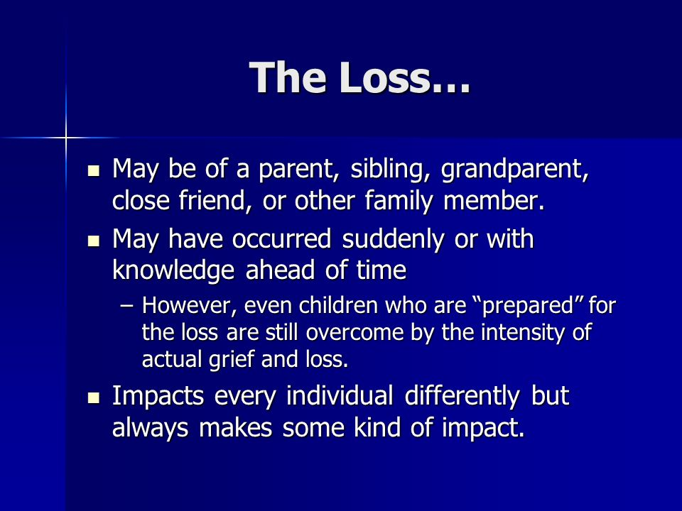 The Loss… May be of a parent, sibling, grandparent, close friend, or other family member. May have occurred suddenly or with knowledge ahead of time.
