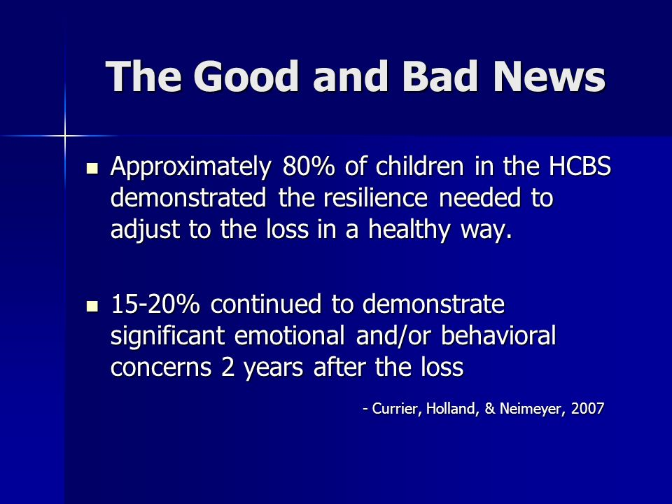 The Good and Bad News Approximately 80% of children in the HCBS demonstrated the resilience needed to adjust to the loss in a healthy way.