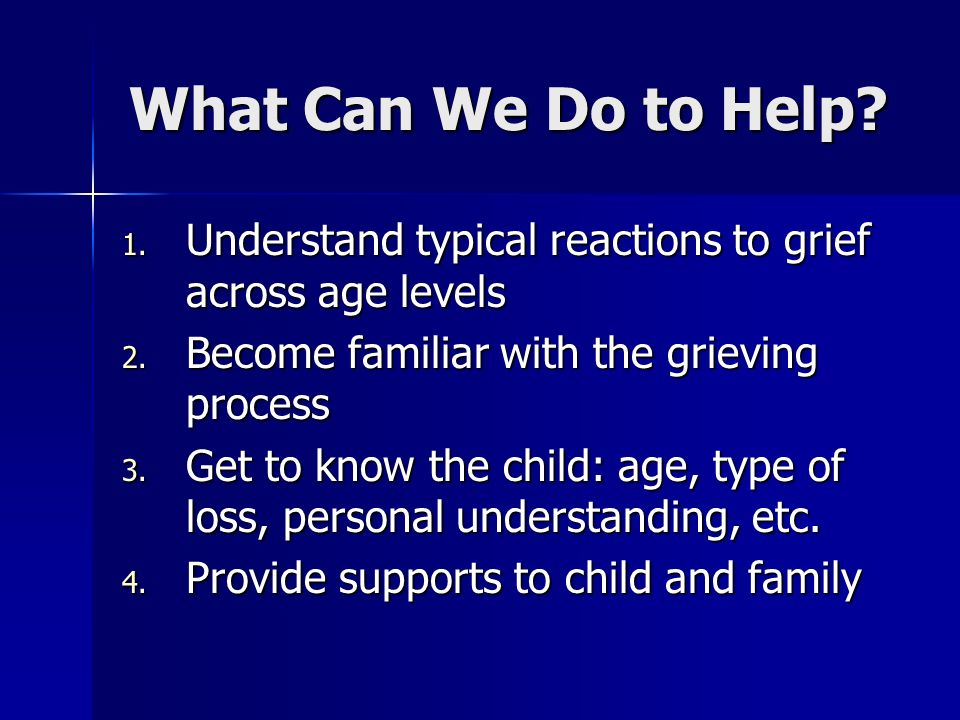 What Can We Do to Help Understand typical reactions to grief across age levels. Become familiar with the grieving process.