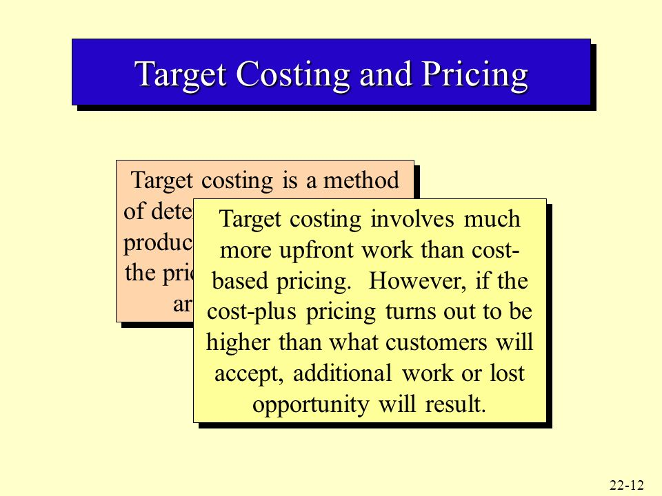 target costing and cost plus pricing Target costing is a pricing method used by firms it is defined as a cost management tool for reducing the overall cost of a product over its entire life-cycle with the help of production.