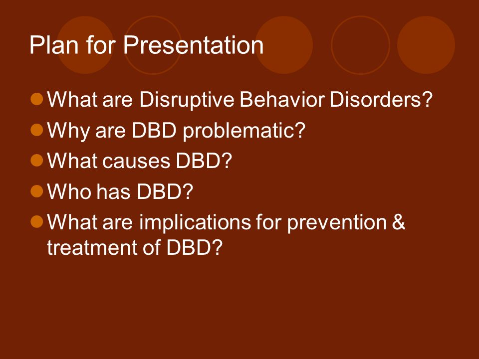 Plan for Presentation What are Disruptive Behavior Disorders
