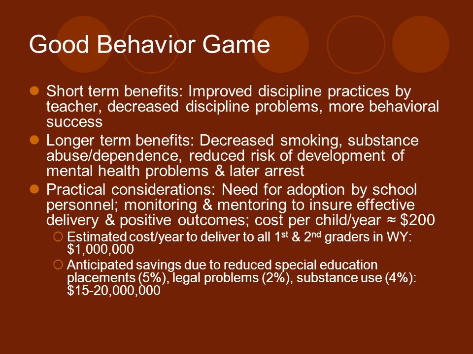Good Behavior Game Short term benefits: Improved discipline practices by teacher, decreased discipline problems, more behavioral success.