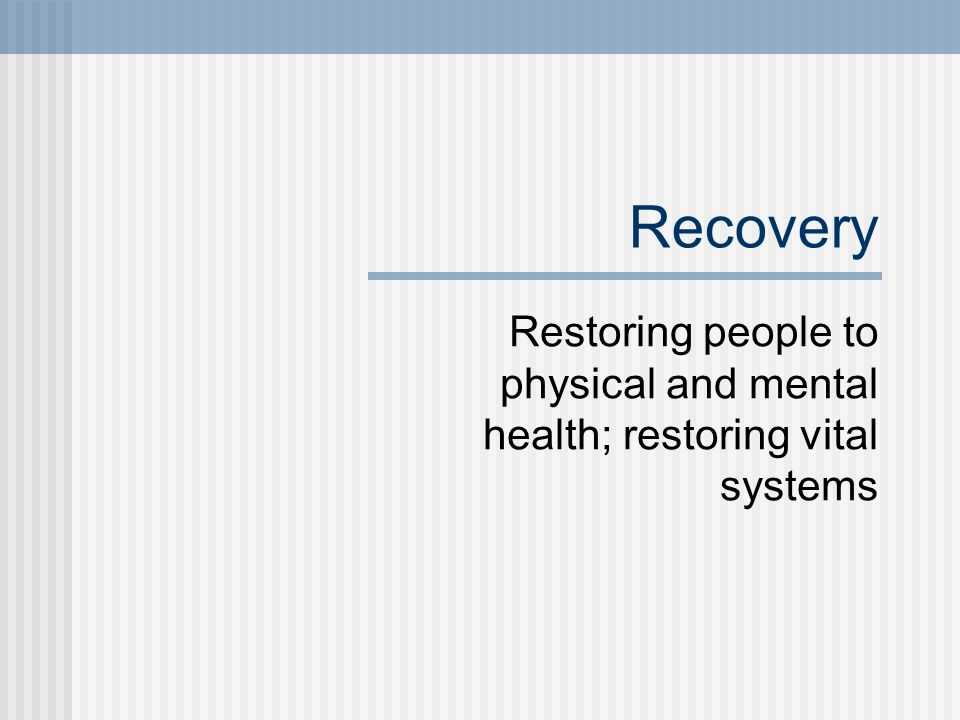 Recovery Restoring people to physical and mental health; restoring vital systems.