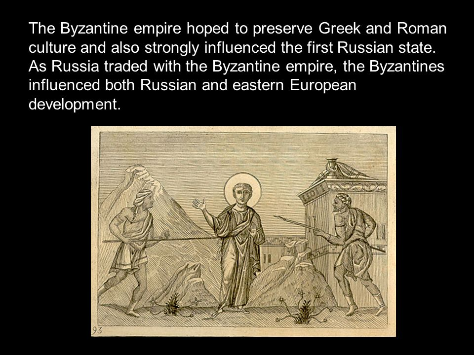 The Byzantine empire hoped to preserve Greek and Roman culture and also strongly influenced the first Russian state.