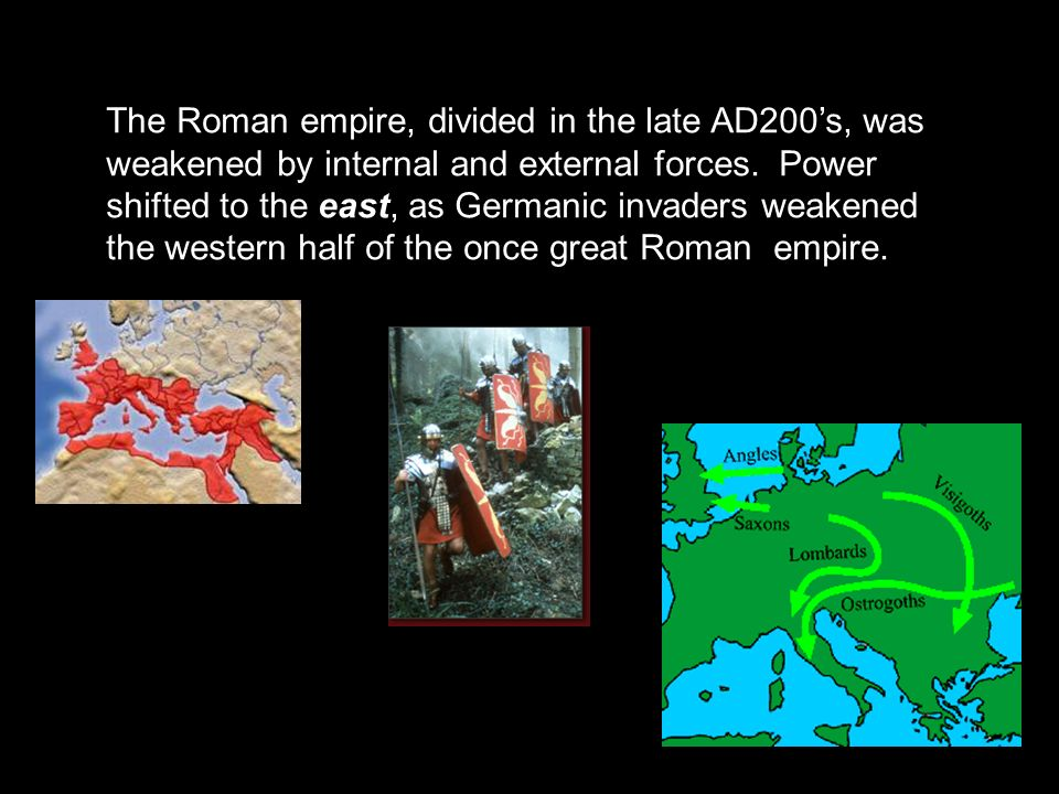 The Roman empire, divided in the late AD200's, was weakened by internal and external forces.
