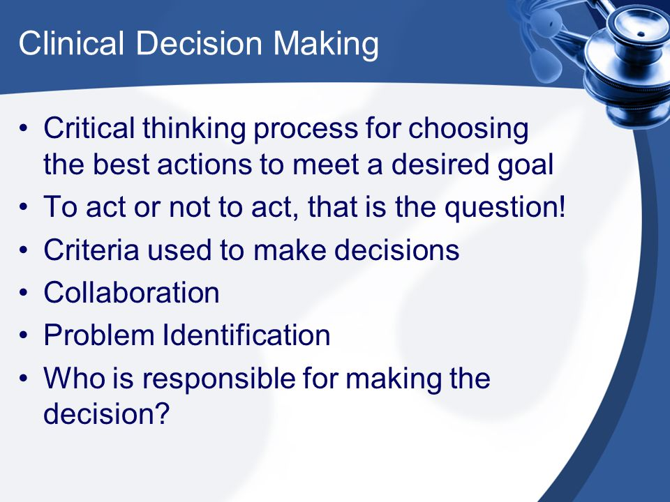 critical thinking and decision making in nursing ppt Critical thinking skills are very important in the nursing field because they are what you use to prioritize and make key decisions that can save what is different about the thinking of a nurse from an engineer or dentist mainly it is how the nurse views the patient and the sorts of problems nurses.
