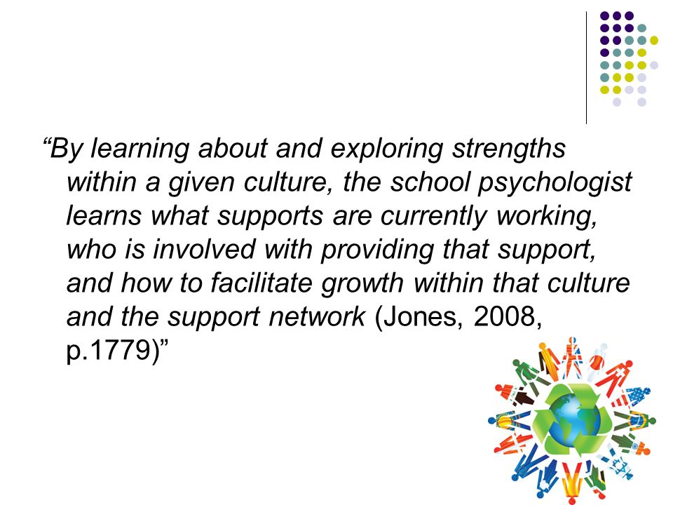 By learning about and exploring strengths within a given culture, the school psychologist learns what supports are currently working, who is involved with providing that support, and how to facilitate growth within that culture and the support network (Jones, 2008, p.1779)