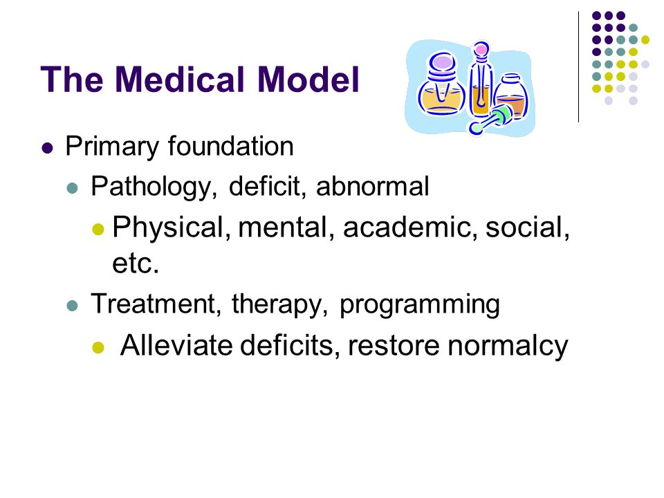 The Medical Model Physical, mental, academic, social, etc.
