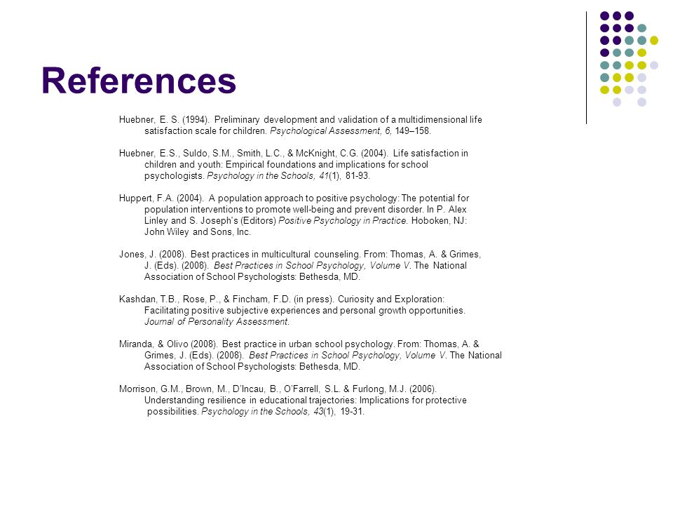 References Huebner, E. S. (1994). Preliminary development and validation of a multidimensional life.