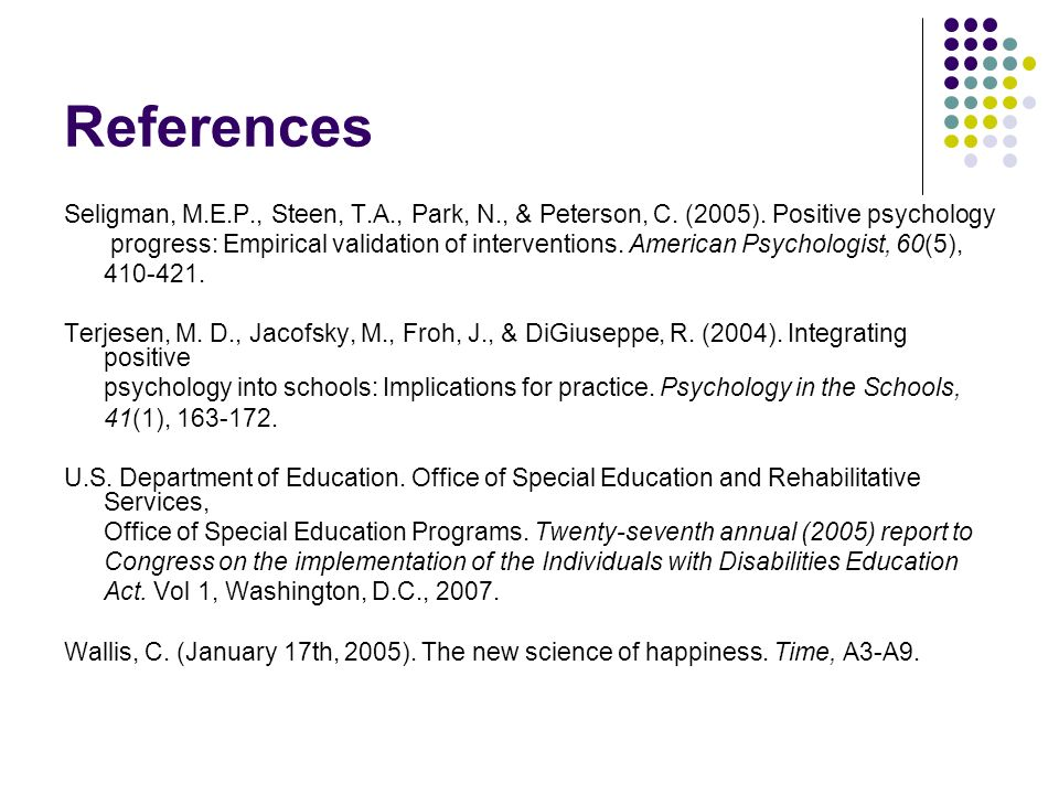 References Seligman, M.E.P., Steen, T.A., Park, N., & Peterson, C. (2005). Positive psychology.