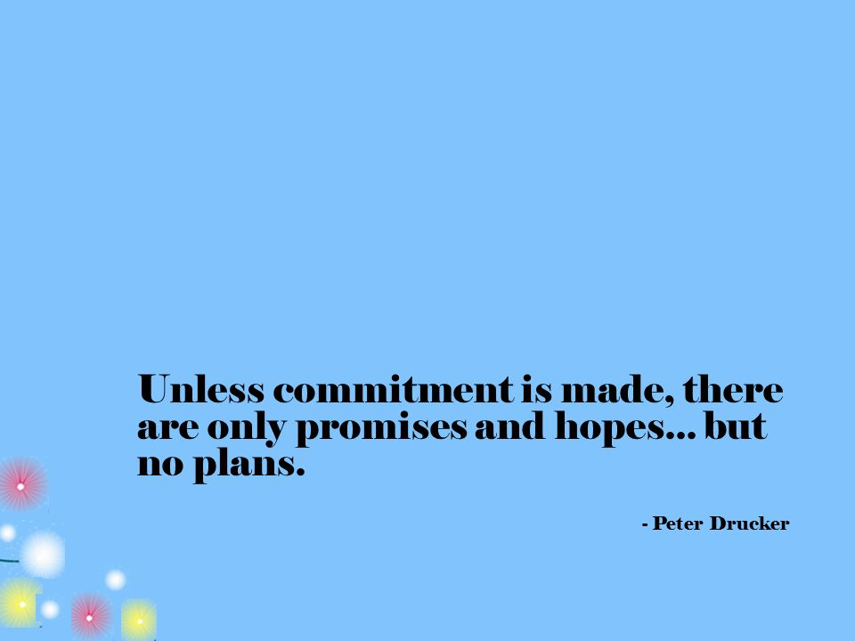 Unless commitment is made, there are only promises and hopes