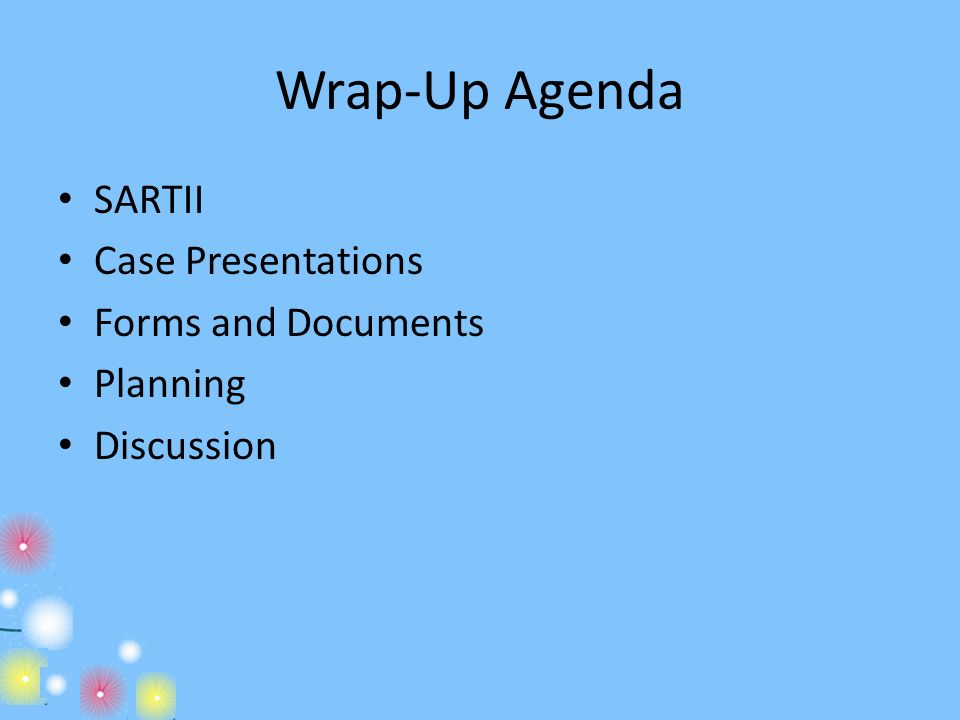Wrap-Up Agenda SARTII Case Presentations Forms and Documents Planning