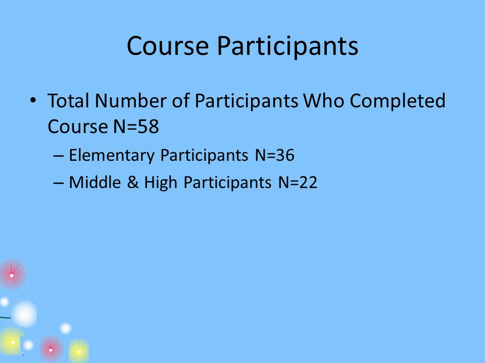 Course Participants Total Number of Participants Who Completed Course N=58. Elementary Participants N=36.