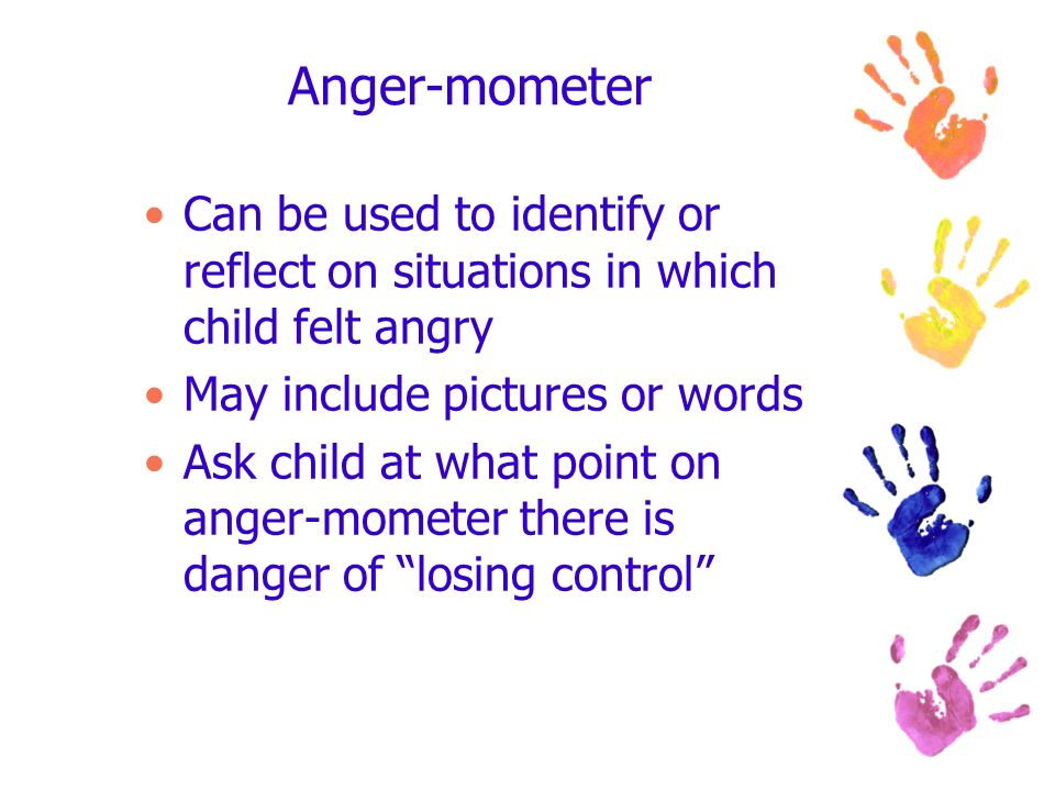 Anger-mometer Can be used to identify or reflect on situations in which child felt angry. May include pictures or words.