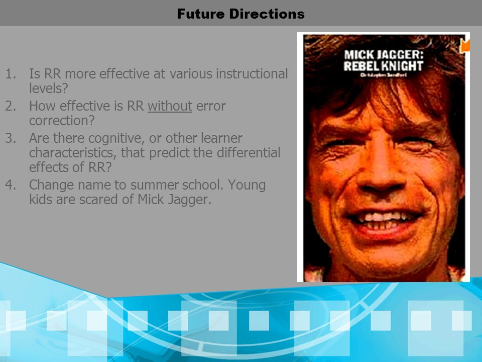 Future Directions Is RR more effective at various instructional levels How effective is RR without error correction