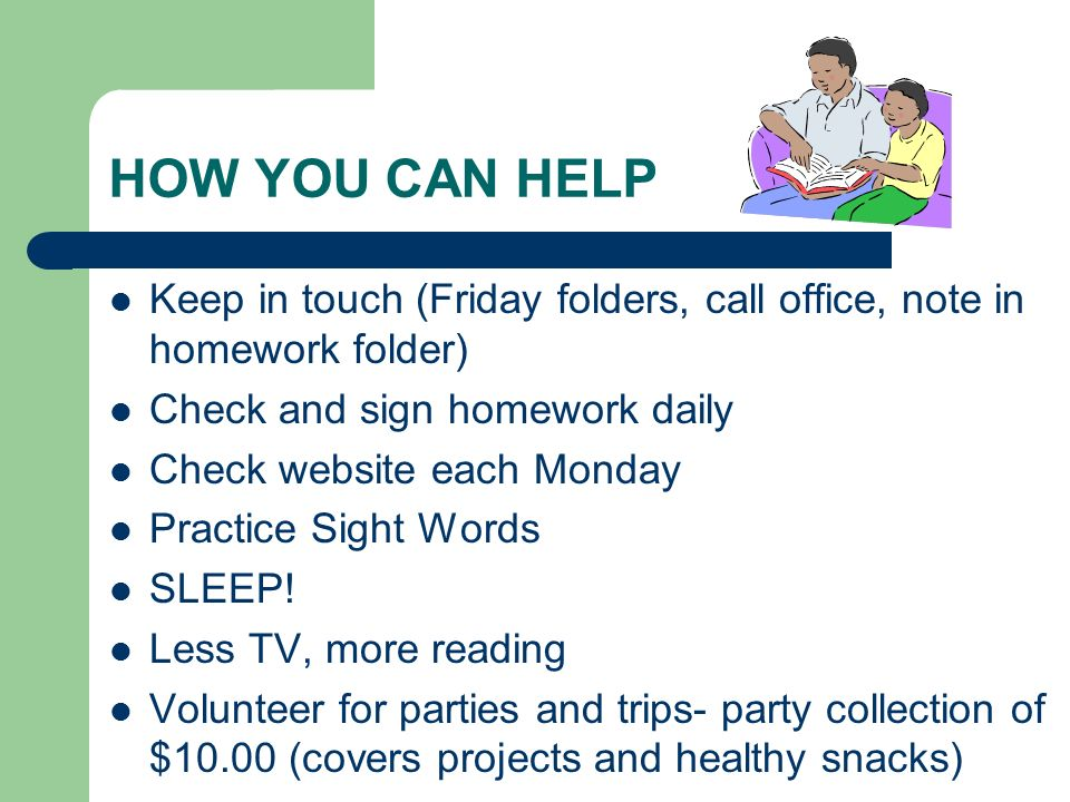 HOW YOU CAN HELP Keep in touch (Friday folders, call office, note in homework folder) Check and sign homework daily.